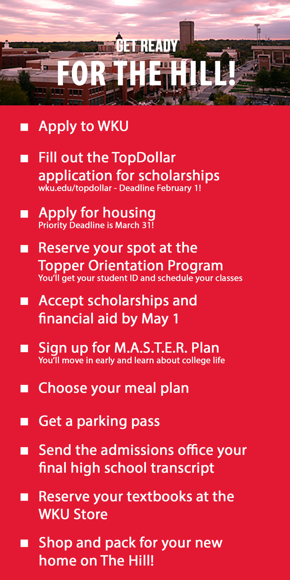 get ready for the hill. apply to wku. fill out Top Dollar application. apply for housing. go to TOP. accept scholarships. sign up for master plan. choose a meal plan. get a parking pass. send us your final high school transcript. reserve your books at the wku store. shop and pack for your new home on the hill