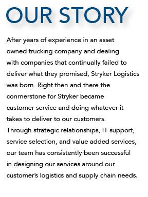 our story After years of experience in an asset  owned trucking company and dealing with companies that continually failed to  deliver what they promised, Stryker Logistics was born. Right then and there the  conrnerstone for Stryker became  customer service and doing whatever it takes to deliver to our customers.  Through strategic relationships, IT support,  service selection, and value added services,  our team has consistently been successful  in designing our services around our  customer's logistics and supply chain needs.