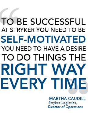 to be successdul at stryker you need to be self motivated you need to have a desire to do things the right way everytime martha caudill stryker logoistics director of operations