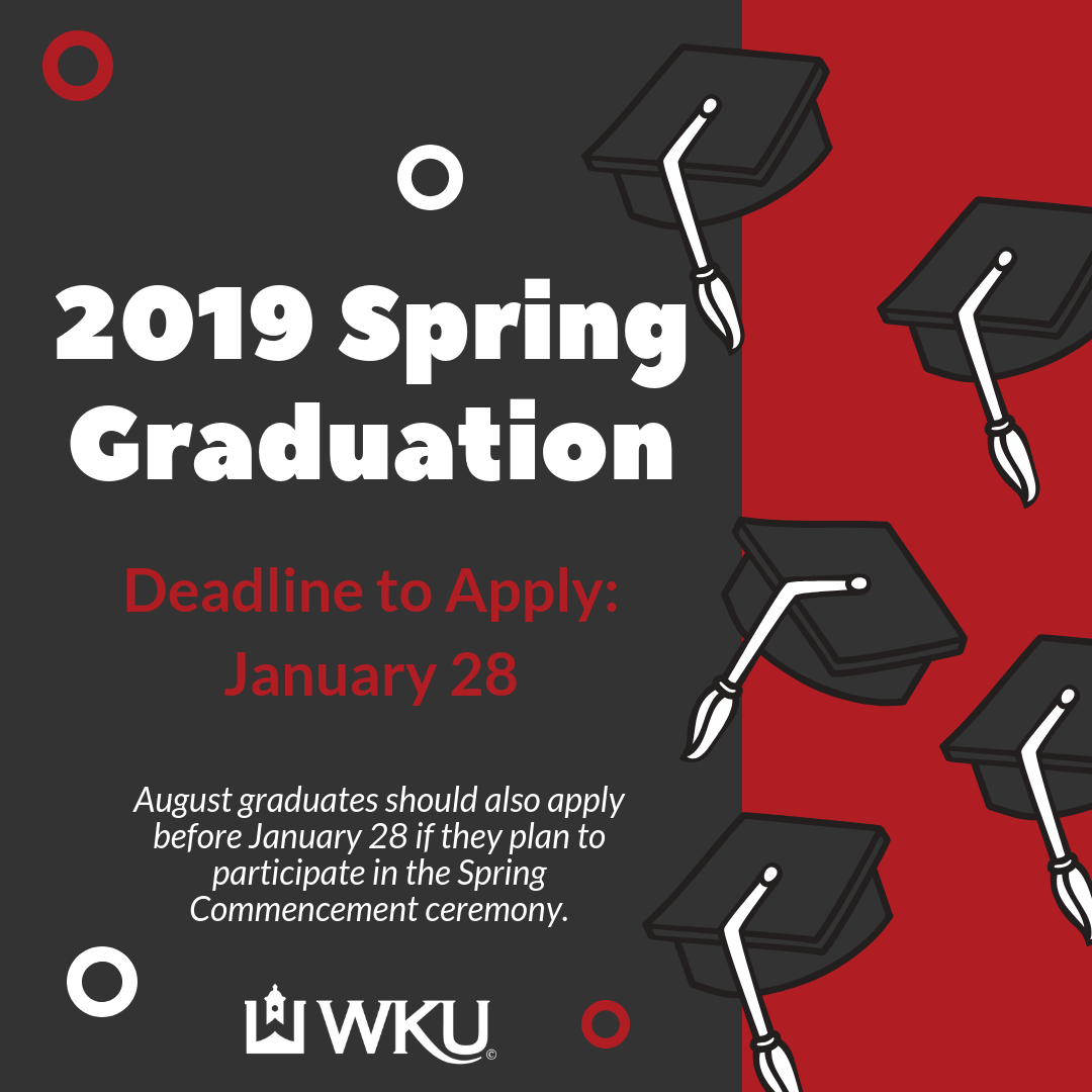 [image text: Spring 2019 Graduation. Deadline to apply January 29. August graduates should apply by January 28 if they plan to participate in the Spring Commencement ceremony. WKU]