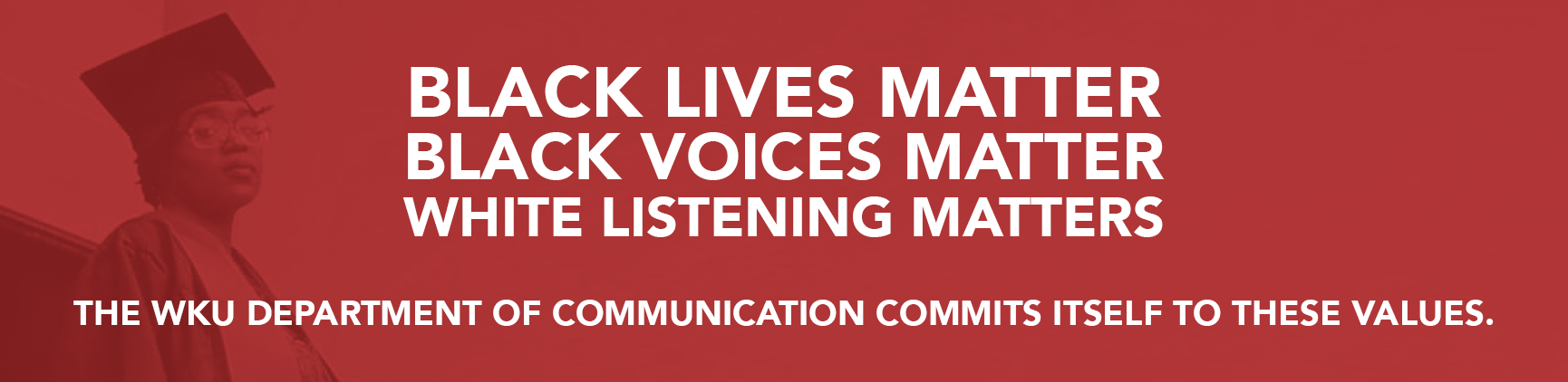 Black Lives Matter  Black Voices Matter  White Listening Matters  The WKU Department of Communication commits itself to these values.