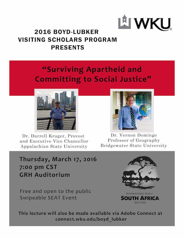 2016 Boyd-Lubker Visiting Scholars Program presents Surviving Apartheid & Committing to Social Justice. Dr. Darrell Kruger, provost and executive vice chancellor, appalachian state university. Dr. Vernon Domingo, professor of geography, bridgewater state university. Thursday, March 17, 2016. 7m CST. GRH Auditorium. Free and open to the public. Swipeable SEAT event. This lecture will also be made available via Adobe Connect at Connect.wku.edu/boyd_lubker. [IYO Logo].
