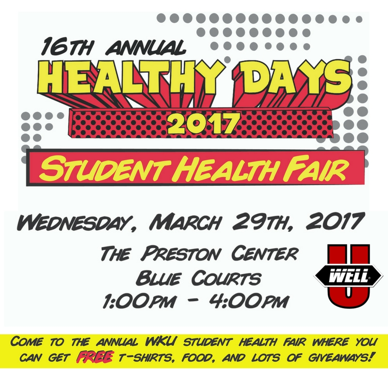 16th annual healthy days 2017 student health fair. wednesday march 29, 2017. the preston center blue courts. 1pm-4pm. come to the annual wku student health fair where you can get free t-shirts, good, and lots of giveaways.