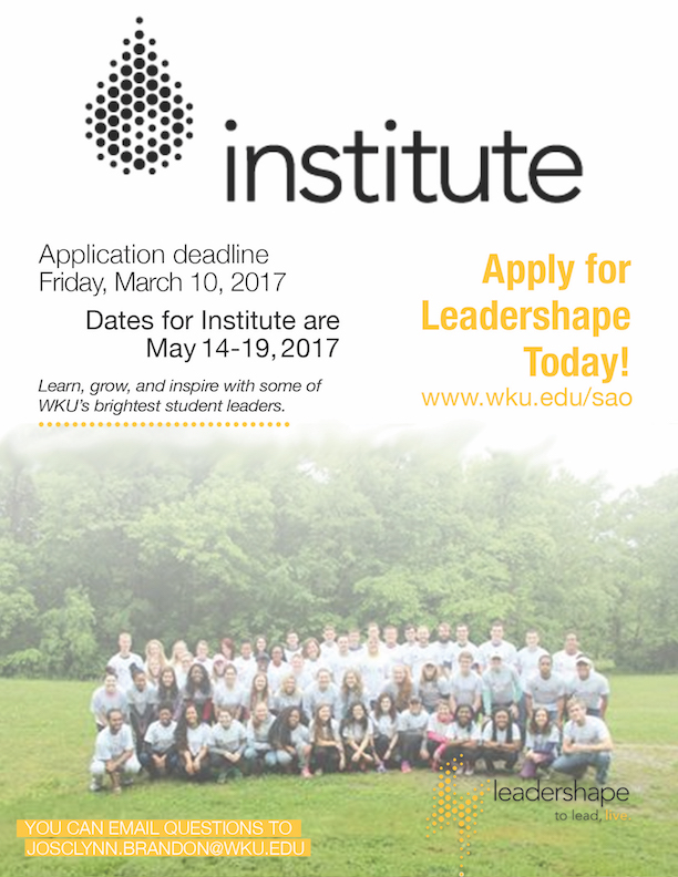 institute. Apply for LeaderShape today! wku.edu/sao. Application Deadline Friday March 10, 2017. Dates for Institute are May 14-19, 2017. Learn, grow, and inspire with some of WKU's brightest student leaders. You can email questions to josclynn.brandon@wku.edu. Leadershape. to lead, live.