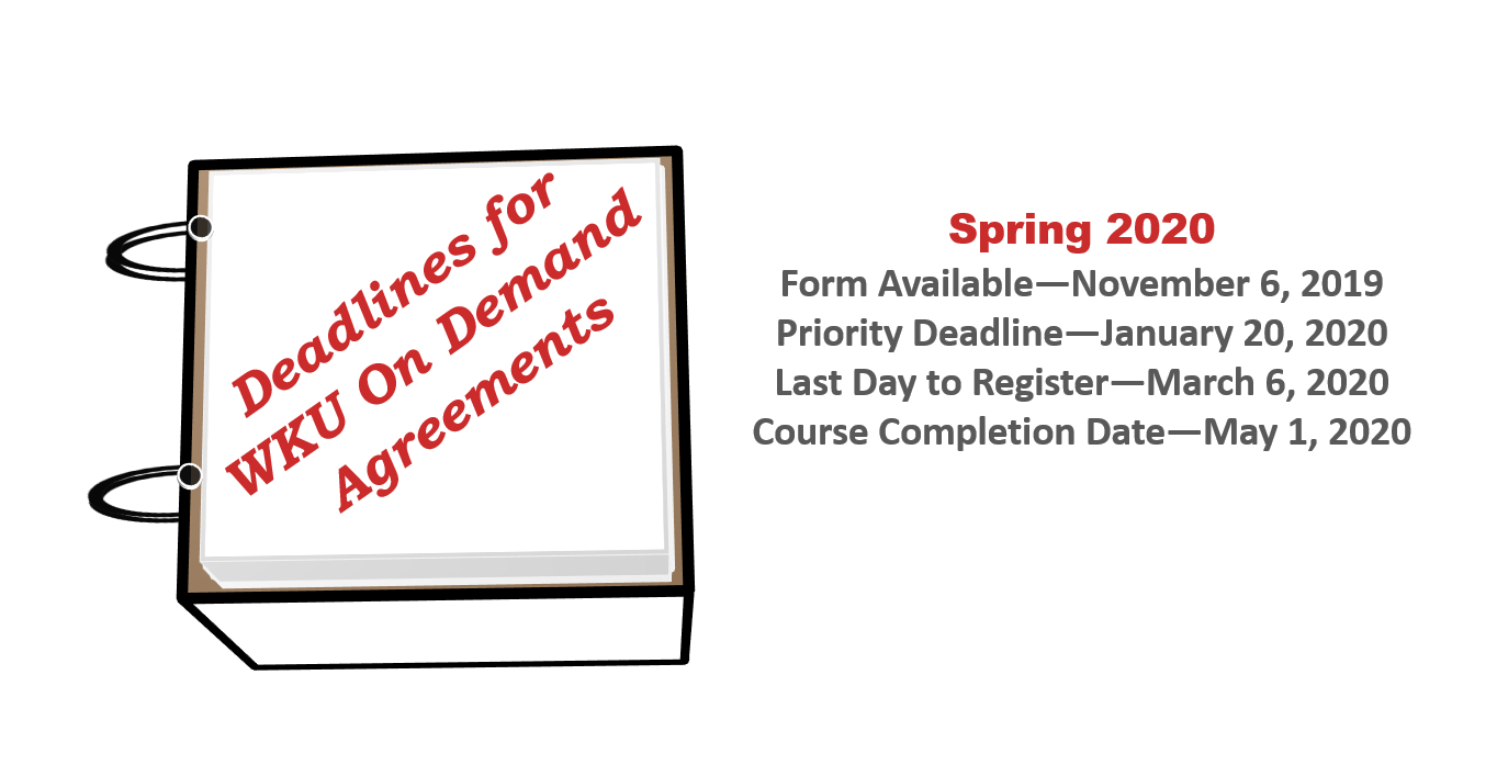 Deadlines for WKU On Demand Agreements! Spring 2020: Form Available on November 6, 2019. Priority Deadline is January 20, 2020. Last Day to Register is March 6, 2020.  Course Completion Date is May 1, 2020.