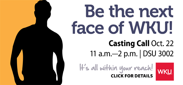 Be the next face of WKU Casting Call October 22, 11:00 a.m. to 2:00 p.m. DSU 3002.. Click for details.