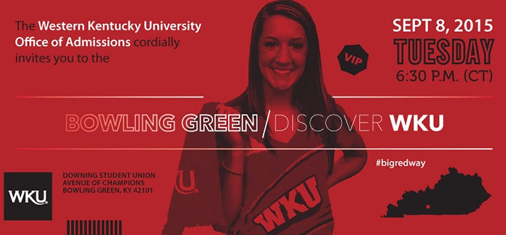 The Western Kentucky University Office of Admissions cordially invites you tio the Bowling Green Discover WKU. September 8, 2015. Tuesday. 6:30pm CT. VIP. Downing Student Union Avenue of Champions. Bowling Green, KY 42101. #bigredway