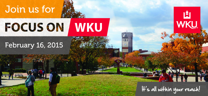 Join us for Focus on WKU! February 16, 2015. WKU - It's all within your reach!