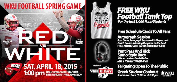 WKU Football Spring Game. Red vs White. Sat, April 18, 2015. 1pm. Houchens-Smith Stadium. Free parking. Free admission. Free WKU Tank Top For the first 1,000 Fans/Students. Free schedule cards to all fans. Autograph Session. Post Game autograph session with players and coach brohm following the game on the field. Free autograph card for the first 1,000. Punt Pass and Kick Sumo Style Race. Winner Receives Beats by Dr Solo 2 Wireless Headphones. Tailgating open to the public. Greek Student Cookout South Lawn 10am-12:30pm. WKU Greek Affairs.