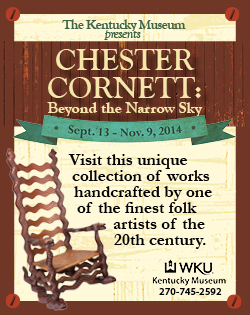 The Kentucky Museum presents Chester Cornett: Beyond the Narrow Sky, September 13-November 9, 2014 Visit this unique collection of works handcrafted by one of the finest folk artists of the 20th Century.For more information, go to wku.edu/kentuckymuseum or call 270-745-2592. Posting Dates: September 1-November 10