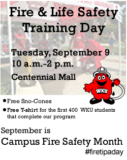 Fire & Life Safety Training Day Tuesday, September 9 from 10 a.m. - 2 p.m. Behind DSU on Centennial Mall. Free Campus Fire Safety T-shirt for the first 400 WKU students that complete our program. Free Sno-Cones. learn how to stay safe and avoid fires on campus. learn how to use a fire extinguisher. travel through a smoke-filled simulator. September is Campus Fire Safety Month! #firetipaday