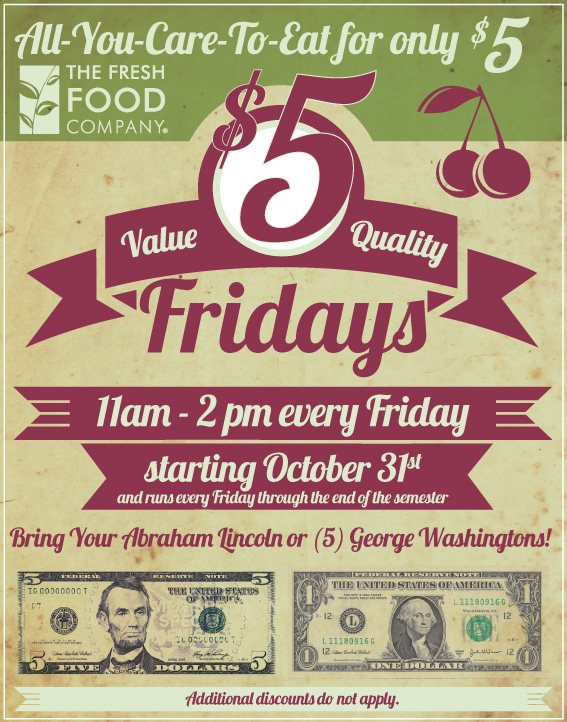 all you care to eat for only $5 at the Fresh Food Company. Value, quality, $5 Fridays. 11am-2pm every Friday, starting October 31st, and runs every Friday through the end of the semester. Bring your Abraham Lincoln or 5 George Washingtons! Additonal Discounts do not apply.