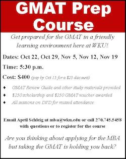 GMAT Prep Course Get prepared for the GMAT in a friendly learning environment here at WKU!Dates: Oct 22, Oct 29, Nov 5, Nov 12, Nov 19 Time: 5:30 p.m. Cost: $400 (pay by Oct. 15 for a $25 discount) GMAT Review Guide and other study materials provided $250 scholarship and $250 GMAT voucher awarded All sessions on DVD for missed attendance. Email April Schleig at mba@wku.edu or call 270.745.5458 with questions or to register for the course. Are you thinking about applying for the MBA but taking the GMAT is holding you back?