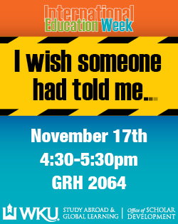 International Education Week. I wish someone had told me. November 17th. 4:30-5:30pm. GRH 2064. WKU Study Abroad & Global Learning, Office of Scholar Development.