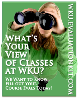 Don't be surprised when you can't see your grades!  Go online and fill out all of your course evals now so that you will have access to grades on TopNet two weeks early!  Don't get stuck waiting, complete your evaluations right now!We value your voice…so use it! wku.evaluationkit.com Click to begin