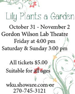 Lily Plants a Garden. October 31-November 2. Gordon Wilson Lab Theatre, Friday at 4:00 p.m., Saturday & Sunday at 3:00 p.m. All tickets $5.00. Suitable for all ages. wku.showare.com or (270) 745-3121