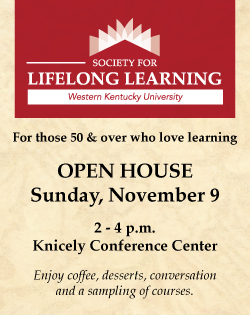 Society for Lifelong Learning Western Kentucky University.  For those 50 & over who love learning.  Open House Sunday, November 9 2 - 4 p.m. Knicely Conference Center.  Enjoy coffee, desserts, conversation and a sampling of courses. wku.edu/sll