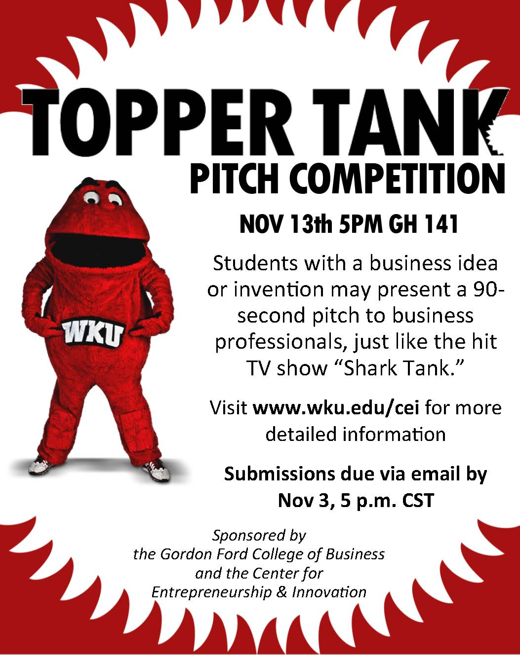 "Topper Tank Pitch Competition. November 13th, 5 p.m. Grise Hall 141,Students with a business idea or invention may present a 90-second pitch to business professionals, just like the hit TV show, ""Shark Tank."" Visit www.wku.edu/cei for more detailed information. Submissions due via email by November 3, 5 p.m. CST. Sponsored by the Gordon Ford College of Business and the Center for Entrepreneurship & Innovation."