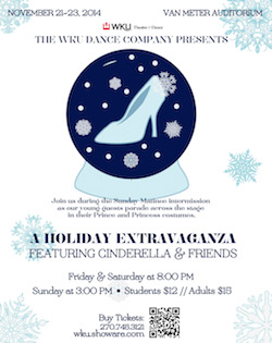 November 21-23, 2014 Van Meter Auditorium. WKU Dance Company presents A holiday Extravaganza featuring Cinderella & friends. Friday & Saturday at 8pm, Sunday at 3pm. Students $12//Adults $18. Buy tickets 270.746.3121 or wku.showare.com.