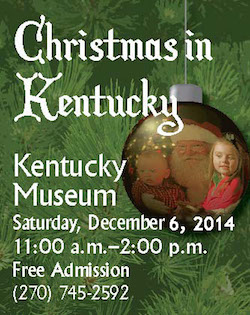 Christmas in Kentucky. Kentucky Museum. Saturday, December 6, 2014. 11am-2pm. Free Admission. (270) 745-2592.