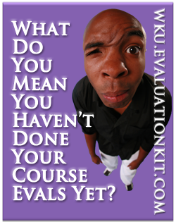 What do you mean you haven't done your course evals yet wku.evaluationkit.com