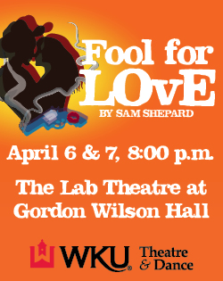 Fool for Love by Sam Shepard. April 6 & 7, 8pm. The Lab Theatre at Gordon Wilson Hall. WKU Theatre & Dance.