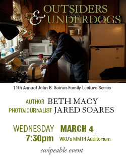 11th Annual John B. Gaines Family Lecture Series. Outsiders and Underdogs: Telling the Untold Stories of Globalization's Aftermath.  Author Beth Macy.  Photojournalist Jared Soares. Wednesday. March 4. MMTH Auditorium. Swipeable Event