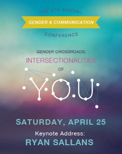 The 5th Annual Gender & Communication Conference. Gender Crossroads: Intersectionalities of You. Saturday, April 25. Keynote Address: Ryan Sallans.