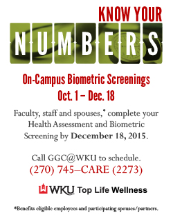 Faculty, Staff & Spouses*Take the Top Life Pledge and Know Your Numbers. On-Campus Biometric Screenings, Available Oct. 1 – Dec. 18, 2015,Between 7:30 a.m. and 10:30 a.m.Complete your online Health Assessment and Biometric Screening by December 18, 2015. Call GGC@WKU (270) 745-CARE (2273) to schedule your appointment. If medically possible, please refrain from food or drink, other than black coffee or water, 8 to 12 hours prior to your screening appointment. *Benefits eligible employees and participating spouses/partners.
