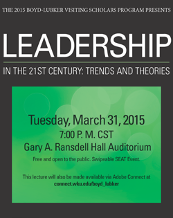 The 2015 Boyd-Lubker Visiting Scholars Program presents LEADERSHIP in the 21st Century: Trends & Theories. Tuesday, March 31, 2015. 7:00pm CST. Gary A Ransdell Hall Auditorium. Free and open to the public. Swipeable SEAT event. This lecture will also be available on Adobe Connect at connect.wku.edu/boyd_lubker