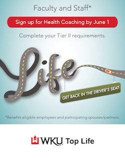 Faculty and Staff Sign up for Health Coaching by June 1. Complete your Tier 11 requirements. Get back in the driver seat. *Benefits eligible employees and participating spouses/partners. WKU Top Life.