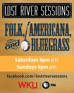 Lost River Sessions. Folk, Americana, and Bluegrass. Saturdays 8pm (CT). Sundays 9pm (CT). facebook.com/lostriversessions. WKU. PBS.