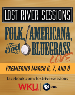 Lost River Sessions. Folk, Americana, and Bluegrass. Premiering March 6, 7, and 8. Facebook.com/lostiversessions WKU-PBS