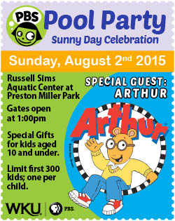 PBS Pool Party. Sunny Day Celebration. Sunday, August 2nd 2015. Russel Sims Aquatic Center at Preston Miller Park. Special Guest: Arthur! Gates Open at 1pm. Special Gifts for kids aged 10 and under. Limit first 300 kids; one per child. WKU PBS.