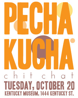 pecha kucha chit chat. Tuesdau, October 20. Kentucky Museum, 1444 Kentucky St.