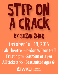 Step on a Crack by Suzan Zeder. October 16-18, 2015. Lab Theatre. Gordon Wilson Hall. Fri at 4pm Sat/Sun at 3pm. All tickets $5. Best suited for ages 6+. WKU Theatre & Dance.