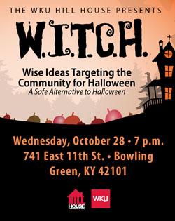 The WKU Hill House presents WITCH: Wise Ideas Targeting the Community for Halloween. A Safe Alternative to Halloween. Wednesday, October 28. 7pm. 741 East 11th St. Bowling Green, KY 42101. WKU Hill House. WKU.