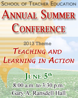 School of Teacher Education, Annual Summer Conference, 2013 Theme, Teaching and Learning in Action. June 5th 8:00 a.m. to 3:30 p.m. Gary A. Ransdell Hall