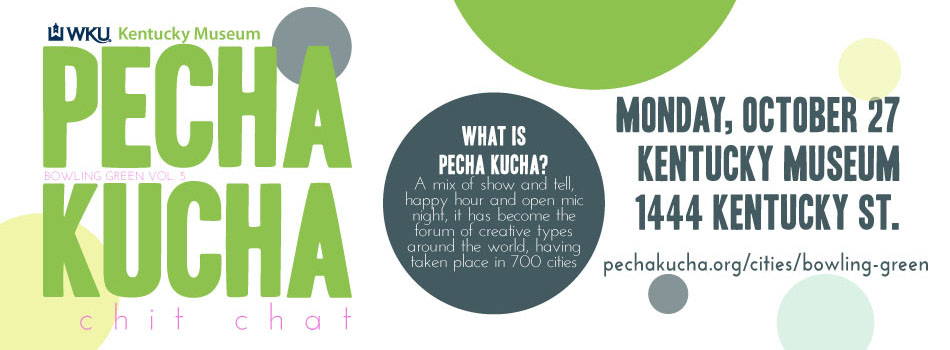 WKU Kentucky Museum Pecha Kucha Night Chit Chat Bowling Green Volume 5. Monday, October 27. Kentucky Museum 114 Kentucky Street. Pechakucha.org/cities/bowling-green. What is Pecha Kucha? A mis of show and tell, happy hour, and open mic night, it has become the forum of creative types around the world, having taken place in 700 cities.