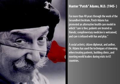 "For more than 40 years through the work of the Gesundheit Institute, Patch Adams has promoted an alternative health care model in which ""care is free; patients are treated as friends; complimentary medicine is welcomed; and care is infused with fun and play.""