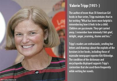 "The author of more than 30 American Girl books in four series, Tripp maintains that in her writing ""What has been more helpful is remembering how it feels to be a child.  Children are passionate.  They get carried away.  I remember how intensely I felt grief, delight, anger, yearning, shame and loss.""  