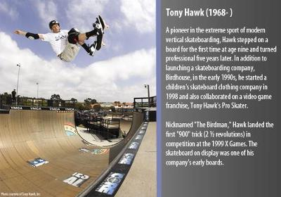 A pioneer in the extreme sport of modern vertical skateboarding, Hawk stepped on a board for the first time at age nine and turned professional five years later.  In addition to launching a skateboarding company, Birdhouse, in the early 1990s, he started a children's skateboard clothing company in 1998 and also collaborated on a video game franchise, Tony Hawk's Pro Skater.