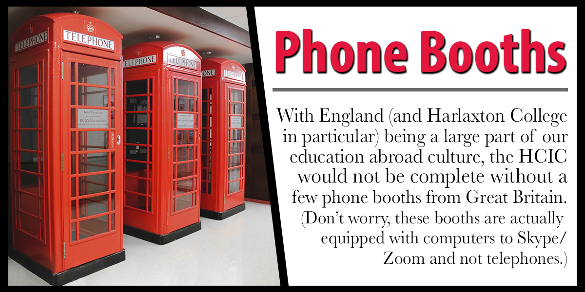Phone Booths - With England (and Harlaxton College in particular) being a large part of our education abroad culture, the HCIC would not be complete without a few phone booths from Great Britain. (Don't worry, these boots are actually equipped with computers to Skype/Zoom and not telelphones.)