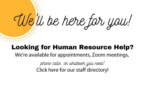 We'll be here for you!  Looking for Human Resources Help?  We're available for appointments, Zoom meetings, phone calls, or whatever you need.  Click here for our staff directory!