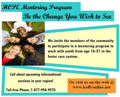 HOPE Mentoring Program - Be the Change you Wish to See. We invite the members of the community to participate to the mentoring program to work with youth from age 16-21 in the foster care system. Call about upcoming informational sessions in your region! Toll free phone: 1-877-994-9970. Or visit us on the web@www.koffyonline.net