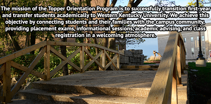 The mission of TOP is to successfully transition first-year and transfer students academically to Western Kentucky University.  We achieve this objective by connecting students and their families with the campus community, providing placement exams, informational sessions, academic advising, and class registration in a welcoming atmosphere.