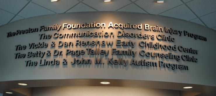 The Preston Family Acquired Brain Injury Program, The Communication Disorders Clinic, The Vickie & Dan Renshaw Early Childhood Center, The Betty & Dr. Page Talley Family Counseling Clinic, The Linda & John M. Kelly Autism Program